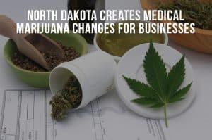 North Dakota Creates Medical Marijuana Changes For Businesses