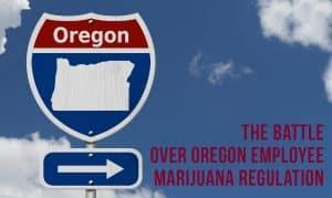 The Battle Over Oregon Employee Marijuana Regulations