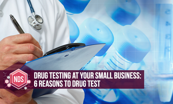 Drug Testing At Your Small Business: 6 Reasons To Drug Test